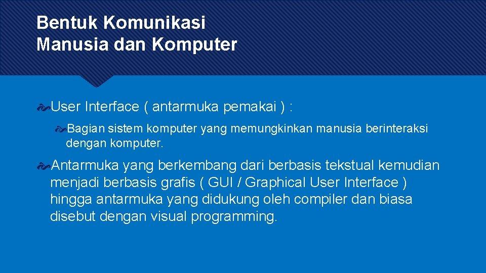 Bentuk Komunikasi Manusia dan Komputer User Interface ( antarmuka pemakai ) : Bagian sistem