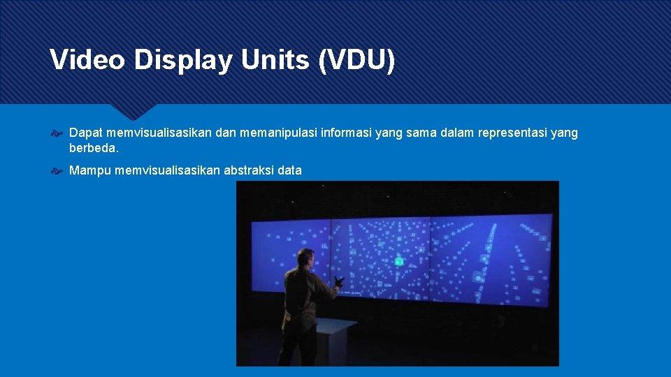 Video Display Units (VDU) Dapat memvisualisasikan dan memanipulasi informasi yang sama dalam representasi yang