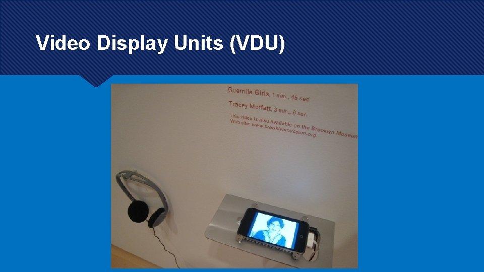 Video Display Units (VDU)