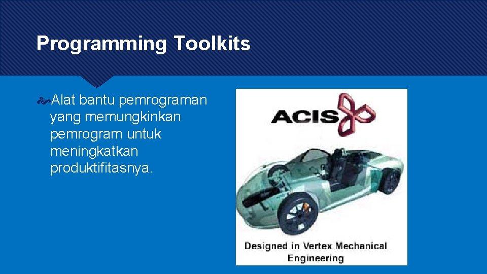 Programming Toolkits Alat bantu pemrograman yang memungkinkan pemrogram untuk meningkatkan produktifitasnya.