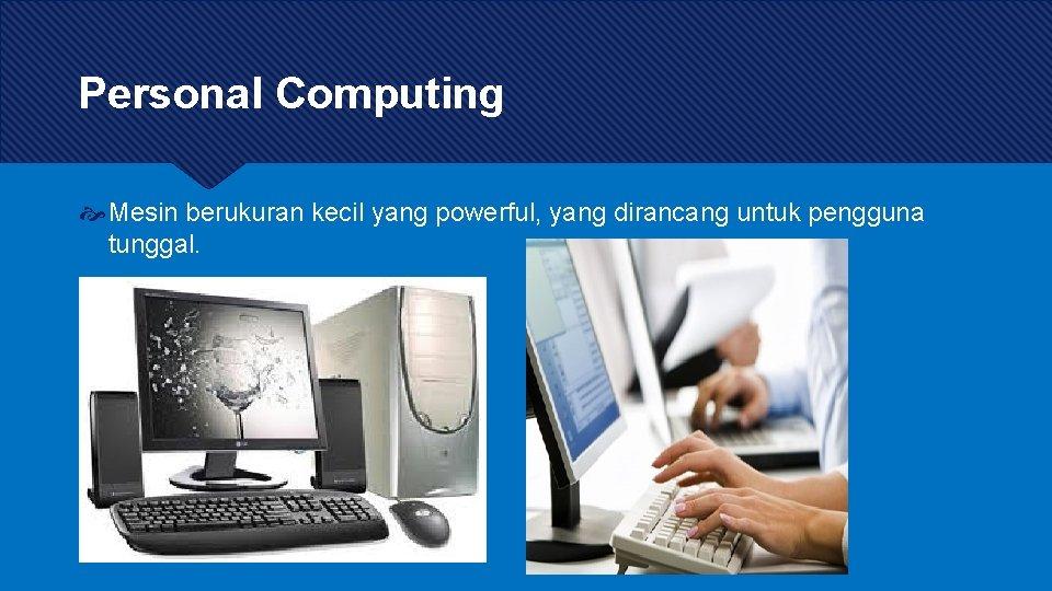 Personal Computing Mesin berukuran kecil yang powerful, yang dirancang untuk pengguna tunggal.