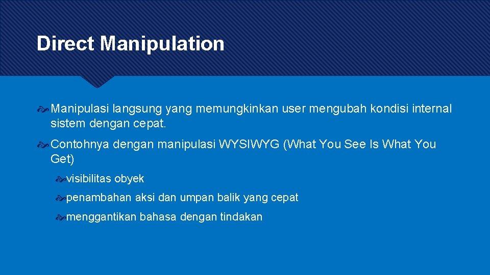 Direct Manipulation Manipulasi langsung yang memungkinkan user mengubah kondisi internal sistem dengan cepat. Contohnya