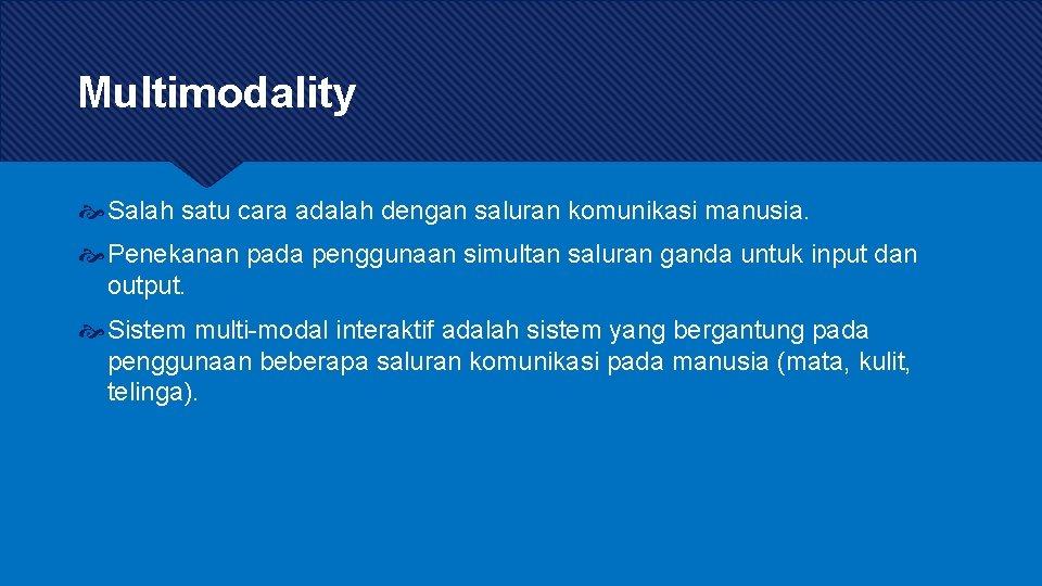 Multimodality Salah satu cara adalah dengan saluran komunikasi manusia. Penekanan pada penggunaan simultan saluran