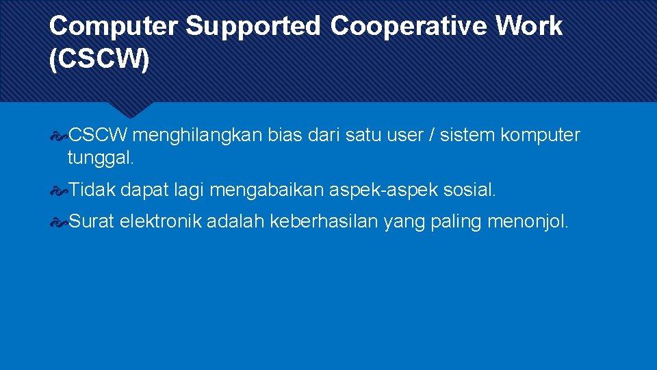 Computer Supported Cooperative Work (CSCW) CSCW menghilangkan bias dari satu user / sistem komputer