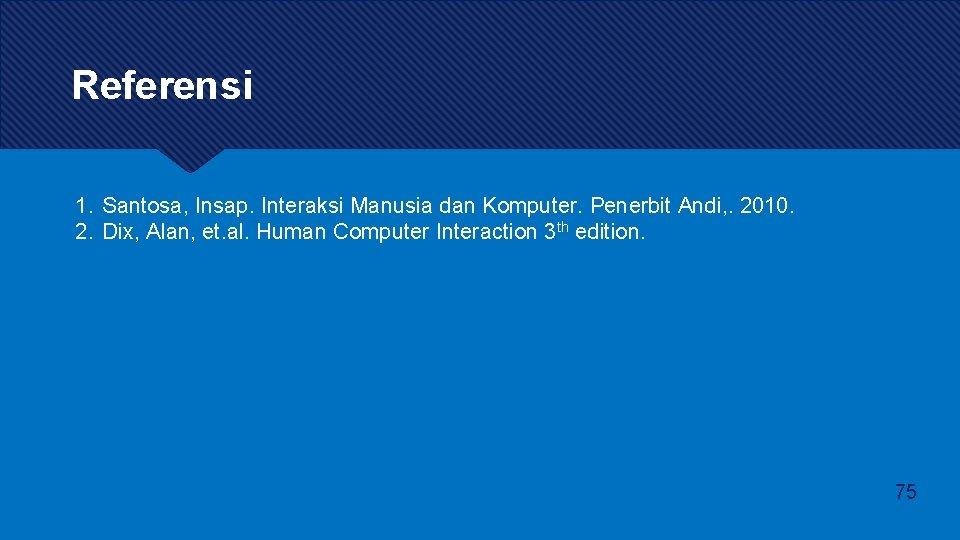 Referensi 1. Santosa, Insap. Interaksi Manusia dan Komputer. Penerbit Andi, . 2010. 2. Dix,