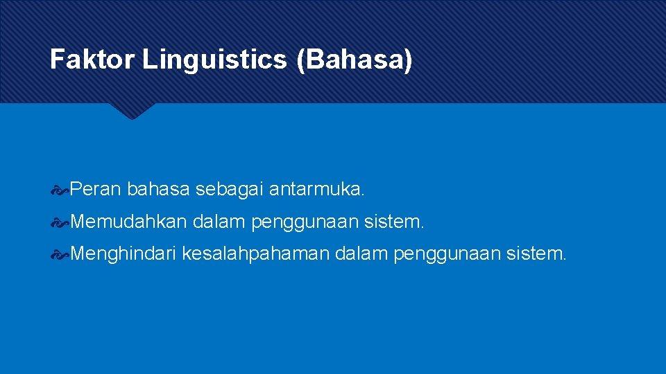Faktor Linguistics (Bahasa) Peran bahasa sebagai antarmuka. Memudahkan dalam penggunaan sistem. Menghindari kesalahpahaman dalam