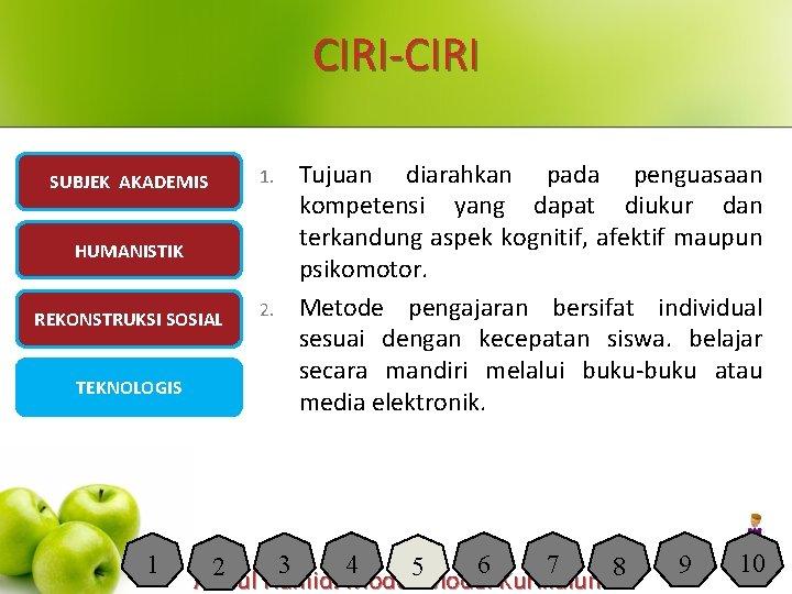 CIRI-CIRI SUBJEK AKADEMIS 1. HUMANISTIK REKONSTRUKSI SOSIAL TEKNOLOGIS 1 2. Tujuan diarahkan pada penguasaan