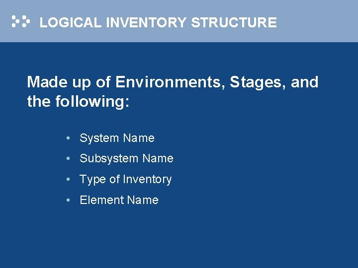 LOGICAL INVENTORY STRUCTURE Made up of Environments, Stages, and the following: • System Name