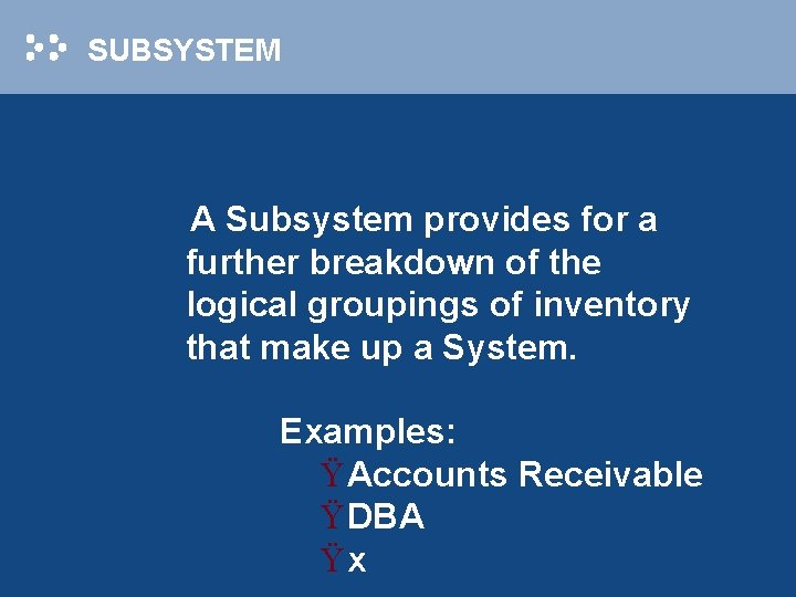 SUBSYSTEM A Subsystem provides for a further breakdown of the logical groupings of inventory