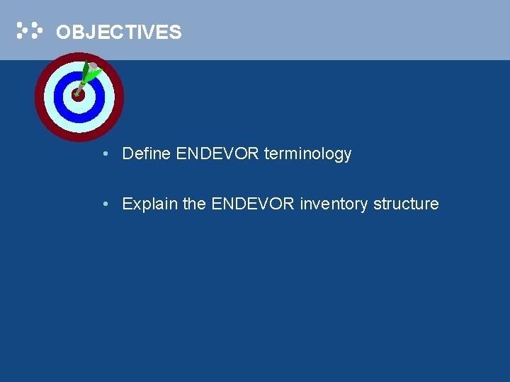 OBJECTIVES • Define ENDEVOR terminology • Explain the ENDEVOR inventory structure