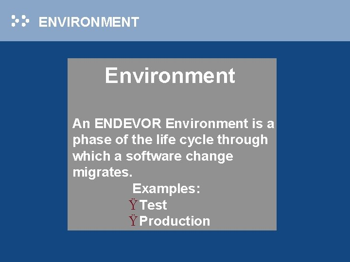 ENVIRONMENT Environment An ENDEVOR Environment is a phase of the life cycle through which