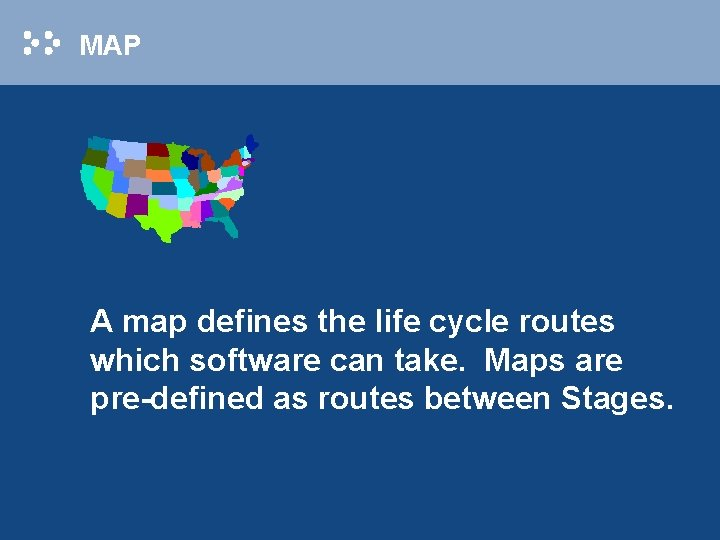 MAP A map defines the life cycle routes which software can take. Maps are