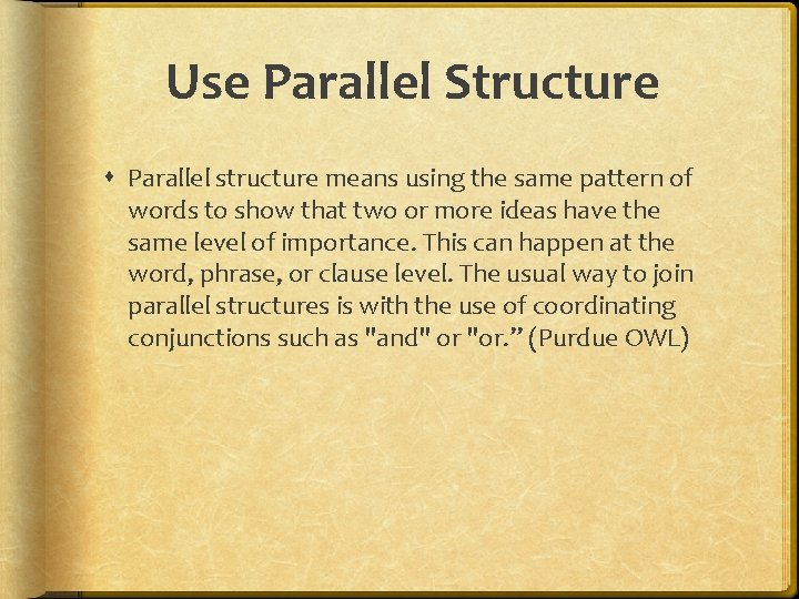 Use Parallel Structure Parallel structure means using the same pattern of words to show