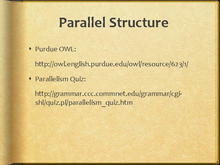 Parallel Structure Purdue OWL: http: //owl. english. purdue. edu/owl/resource/623/1/ Parallelism Quiz: http: //grammar. ccc.