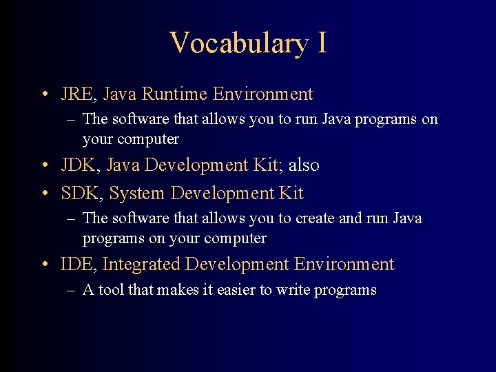 Vocabulary I • JRE, Java Runtime Environment – The software that allows you to