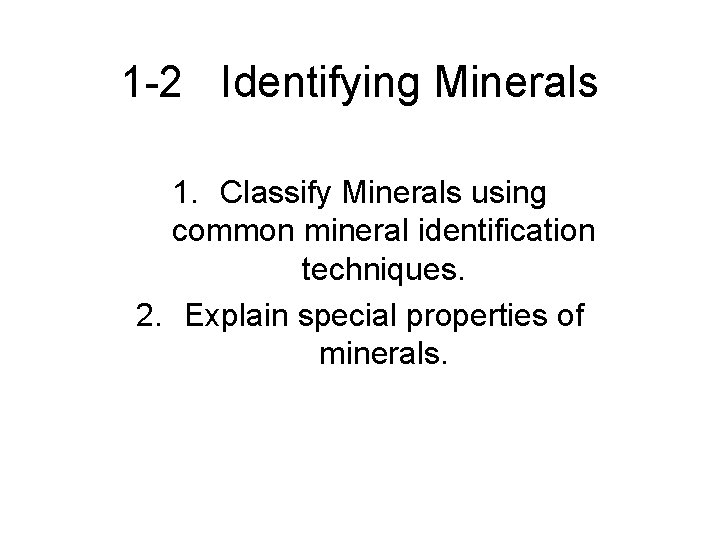 1 -2 Identifying Minerals 1. Classify Minerals using common mineral identification techniques. 2. Explain