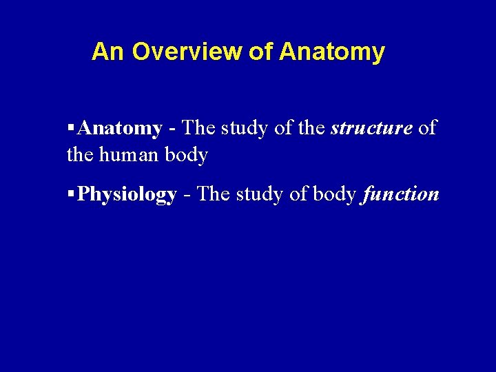 An Overview of Anatomy §Anatomy - The study of the structure of the human