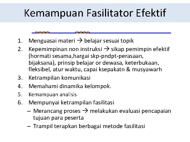 Kemampuan Fasilitator Efektif 1. Menguasai materi belajar sesuai topik 2. Kepemimpinan non instruksi sikap