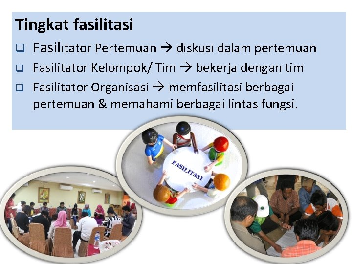 Tingkat fasilitasi q Fasilitator Pertemuan diskusi dalam pertemuan q Fasilitator Kelompok/ Tim bekerja dengan