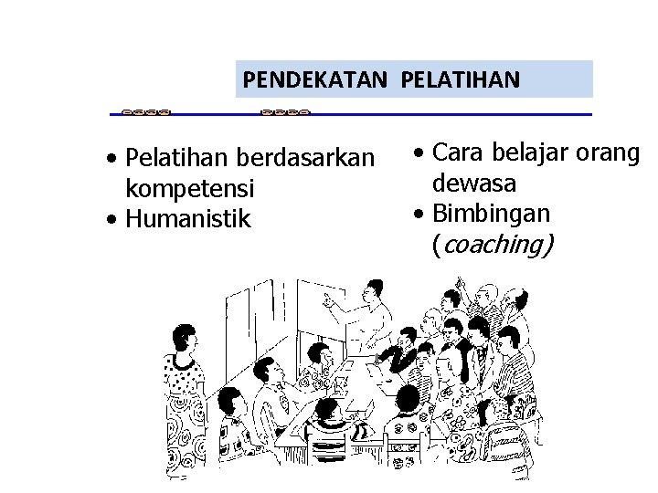 PENDEKATAN PELATIHAN • Pelatihan berdasarkan kompetensi • Humanistik • Cara belajar orang dewasa •
