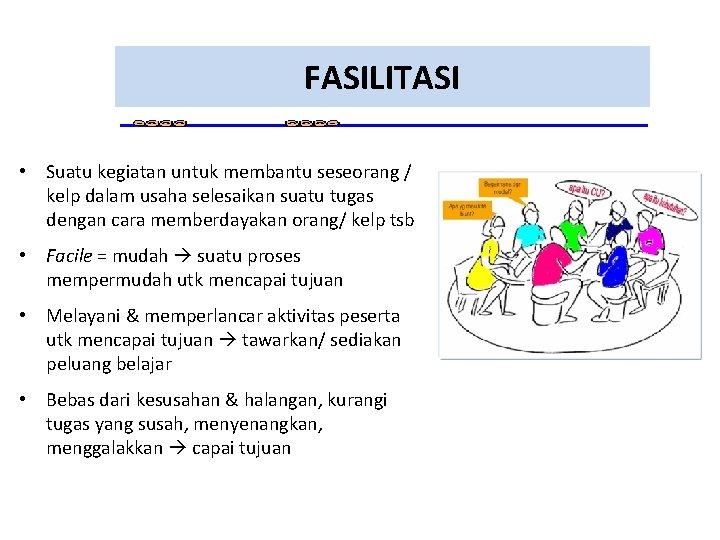 FASILITASI • Suatu kegiatan untuk membantu seseorang / kelp dalam usaha selesaikan suatu tugas