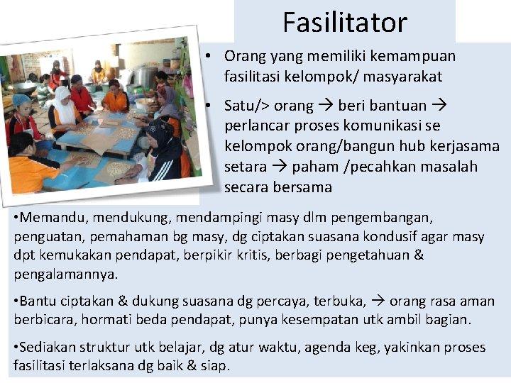 Fasilitator • Orang yang memiliki kemampuan fasilitasi kelompok/ masyarakat • Satu/> orang beri bantuan