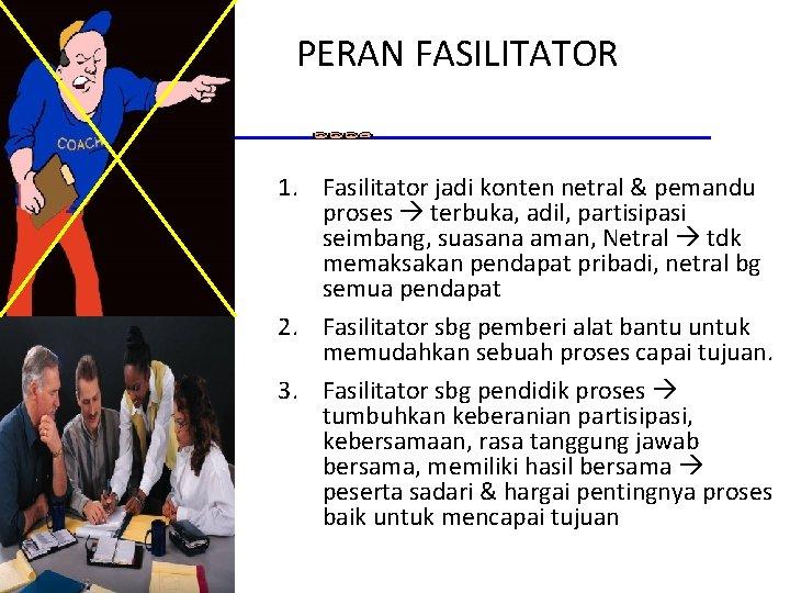 PERAN FASILITATOR 1. Fasilitator jadi konten netral & pemandu proses terbuka, adil, partisipasi seimbang,