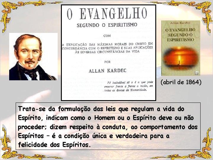 (abril de 1864) Trata-se da formulação das leis que regulam a vida do Espírito,