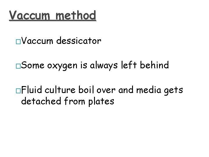 Vaccum method �Vaccum �Some �Fluid dessicator oxygen is always left behind culture boil over