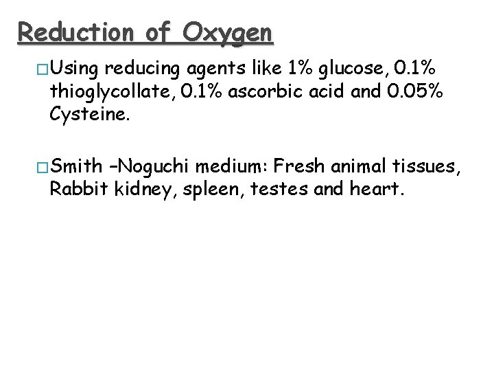 Reduction of Oxygen � Using reducing agents like 1% glucose, 0. 1% thioglycollate, 0.