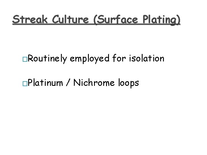 Streak Culture (Surface Plating) �Routinely �Platinum employed for isolation / Nichrome loops