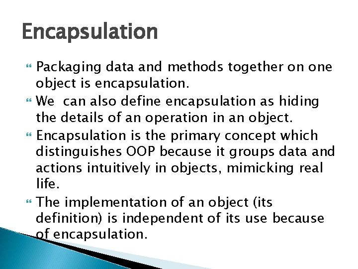 Encapsulation Packaging data and methods together on one object is encapsulation. We can also