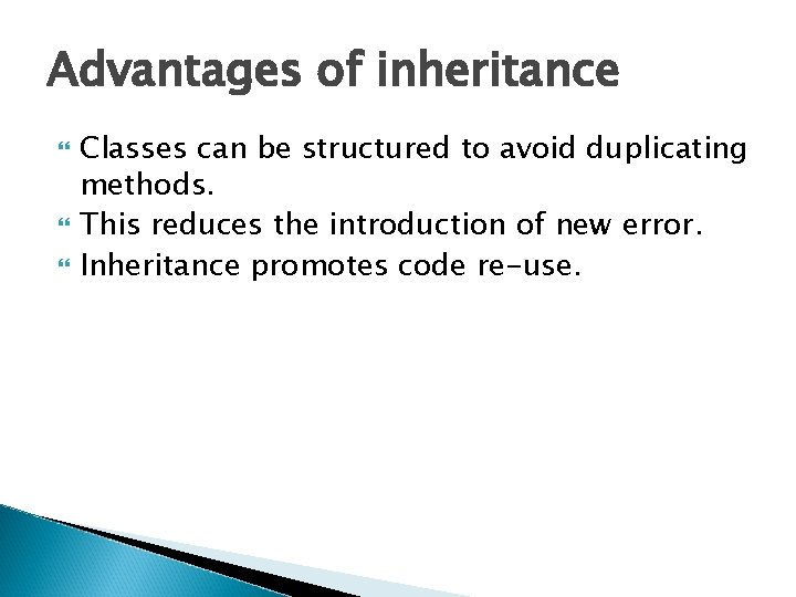 Advantages of inheritance Classes can be structured to avoid duplicating methods. This reduces the