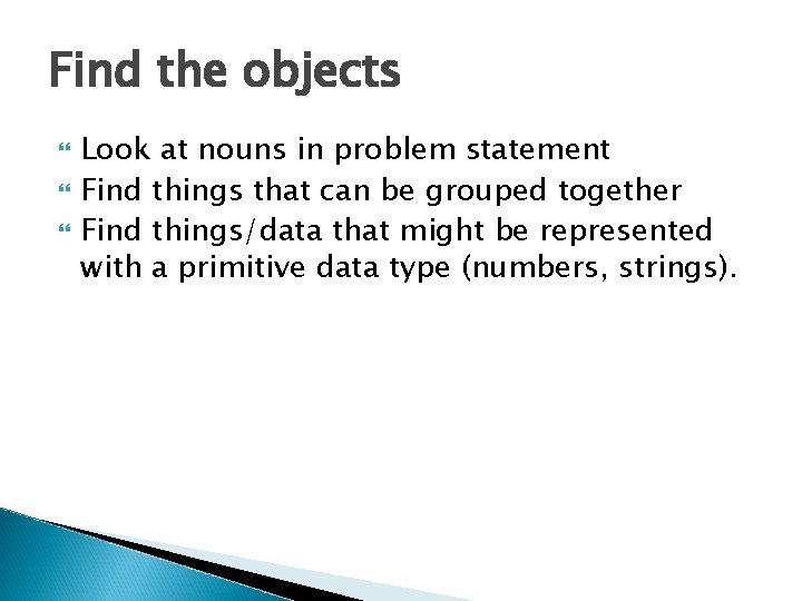 Find the objects Look at nouns in problem statement Find things that can be