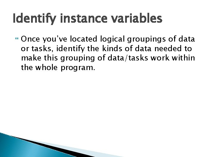 Identify instance variables Once you've located logical groupings of data or tasks, identify the