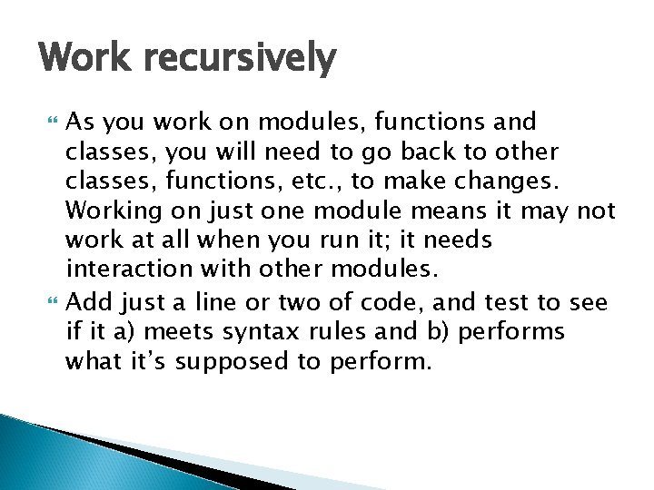 Work recursively As you work on modules, functions and classes, you will need to