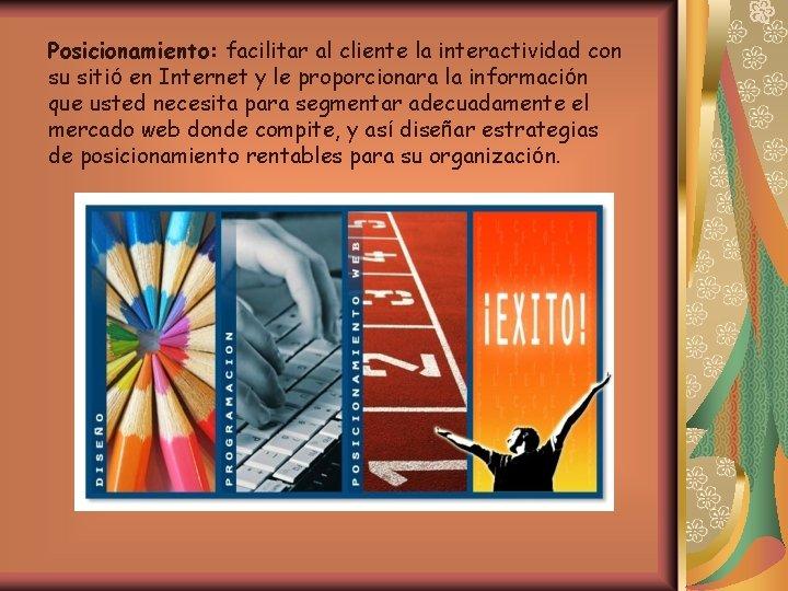 Posicionamiento: facilitar al cliente la interactividad con su sitió en Internet y le proporcionara