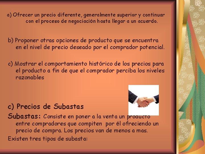 a) Ofrecer un precio diferente, generalmente superior y continuar con el proceso de negociación