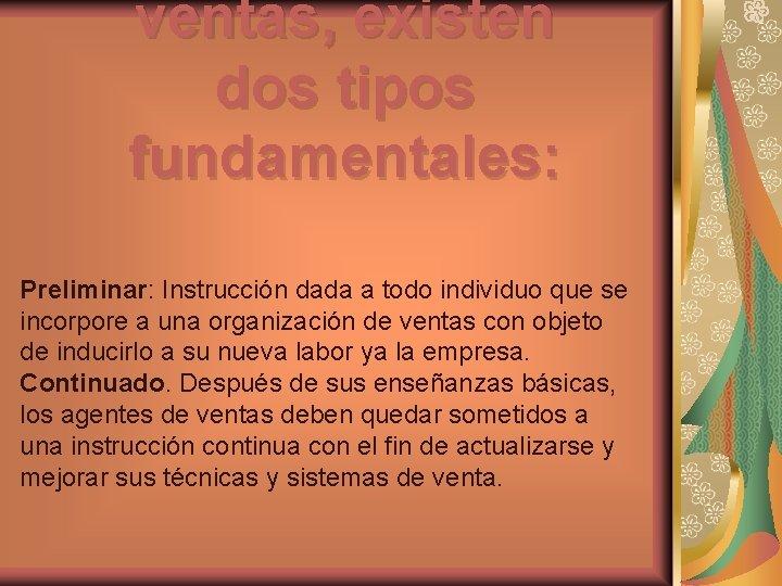 ventas, existen dos tipos fundamentales: Preliminar: Instrucción dada a todo individuo que se incorpore