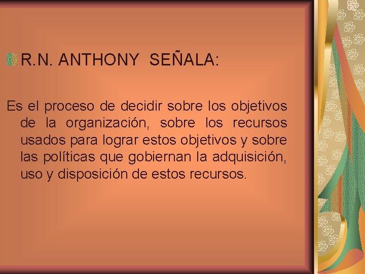 R. N. ANTHONY SEÑALA: Es el proceso de decidir sobre los objetivos de la