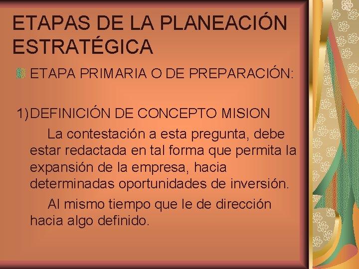 ETAPAS DE LA PLANEACIÓN ESTRATÉGICA ETAPA PRIMARIA O DE PREPARACIÓN: 1) DEFINICIÓN DE CONCEPTO
