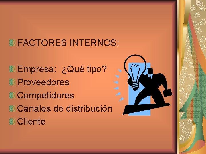 FACTORES INTERNOS: Empresa: ¿Qué tipo? Proveedores Competidores Canales de distribución Cliente