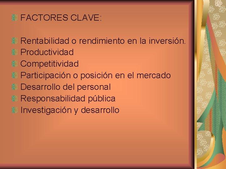 FACTORES CLAVE: Rentabilidad o rendimiento en la inversión. Productividad Competitividad Participación o posición en