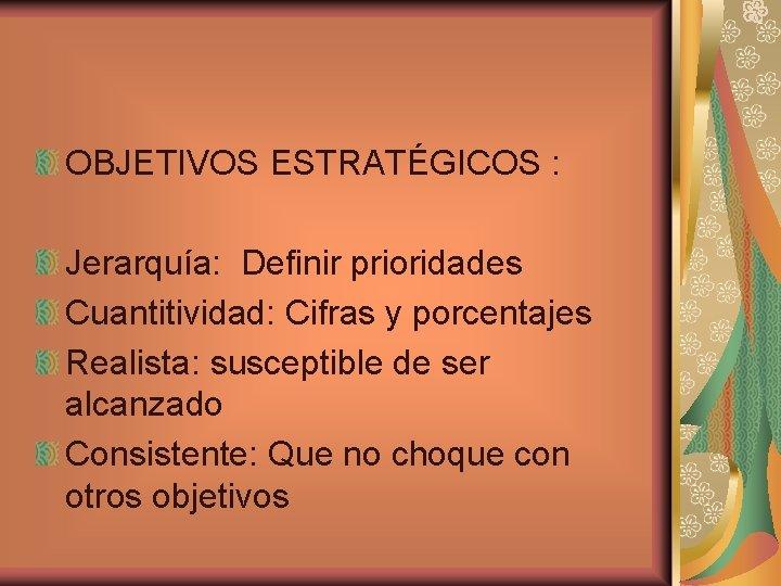 OBJETIVOS ESTRATÉGICOS : Jerarquía: Definir prioridades Cuantitividad: Cifras y porcentajes Realista: susceptible de ser
