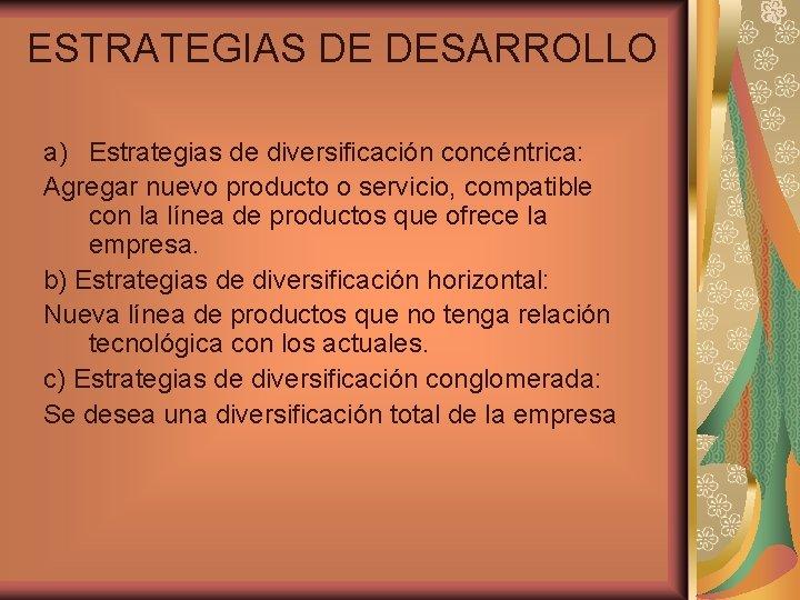 ESTRATEGIAS DE DESARROLLO a) Estrategias de diversificación concéntrica: Agregar nuevo producto o servicio, compatible