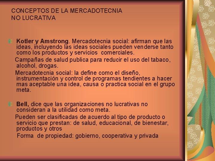 CONCEPTOS DE LA MERCADOTECNIA NO LUCRATIVA Kotler y Amstrong. Mercadotecnia social: afirman que las