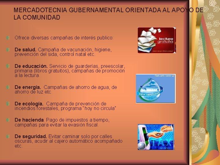 MERCADOTECNIA GUBERNAMENTAL ORIENTADA AL APOYO DE LA COMUNIDAD Ofrece diversas campañas de interés publico: