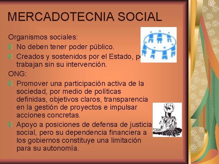 MERCADOTECNIA SOCIAL Organismos sociales: No deben tener poder público. Creados y sostenidos por el