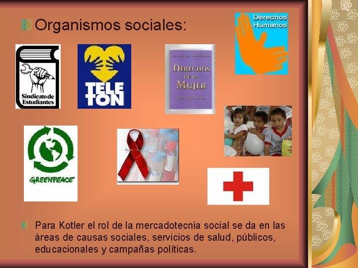 Organismos sociales: Para Kotler el rol de la mercadotecnia social se da en las