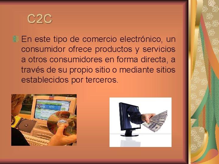 C 2 C En este tipo de comercio electrónico, un consumidor ofrece productos y
